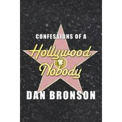 Confessions of a Hollywood Nobody by Dan Bronson | 9780991547906 | Booktopia Biografie, wspomnienia