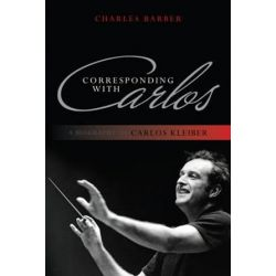 Corresponding with Carlos, A Biography of Carlos Kleiber by Charles Barber | 9780810881433 | Booktopia