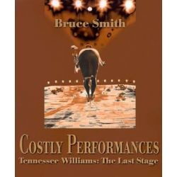 Costly Performances, Tennessee Williams: The Last Stage by Bruce Smith | 9780595137572 | Booktopia