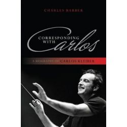Corresponding with Carlos, A Biography of Carlos Kleiber by Charles Barber | 9781442231177 | Booktopia