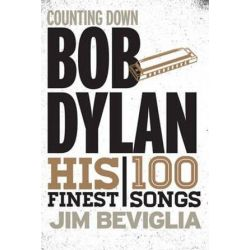 Counting Down Bob Dylan, His 100 Finest Songs by Jim Beviglia | 9781538101872 | Booktopia