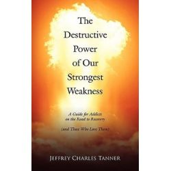 Destructive Power of Our Strongest Weakness, A Guide for Addicts on the Road to Recovery (and Those Who Love Them) by Jeffrey Charle Tanner | 9781434337030 | Booktopia Biografie, wspomnienia