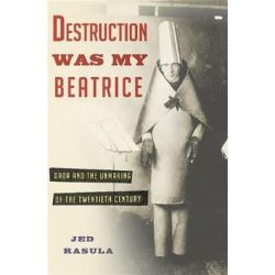 Destruction Was My Beatrice, Dada and the Unmaking of the Twentieth Century by Jed Rasula | 9780465089963 | Booktopia