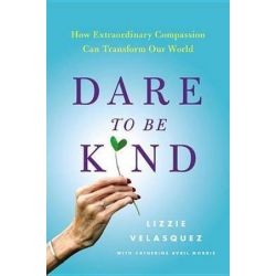 Dare to Be Kind, How Extraordinary Compassion Can Transform Our World by Lizzie Velasquez | 9780316272438 | Booktopia Biografie, wspomnienia