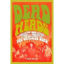 Deadheads, Stories from Fellow Artists, Friends & Followers of the Grateful Dead by Linda Kelly | 9781634502405 | Booktopia