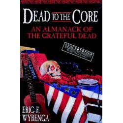 Dead to the Core, An Almanack of the Grateful Dead by Eric Wybenga | 9780385316835 | Booktopia