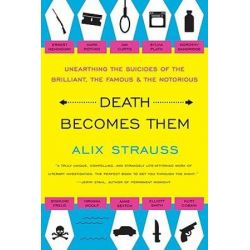 Death Becomes Them, Unearthing the Suicides of the Brilliant, the Famous by Alix Strauss   9780061728563   Booktopia