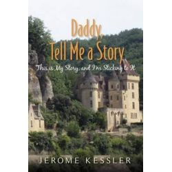 Daddy, Tell Me a Story, This Is My Story, and I'm Sticking to It by Jerome Kessler | 9781475296235 | Booktopia Biografie, wspomnienia