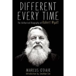Different Every Time, The Authorized Biography of Robert Wyatt by Marcus O'Dair | 9781593766160 | Booktopia Biografie, wspomnienia