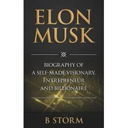 Elon Musk, Biography of a Self-Made Visionary, Entrepreneur and Billionaire by B Storm | 9781500805500 | Booktopia