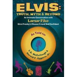 Elvis: Truth, Myth & Beyond, An Intimate Conversation with Lamar Fike, Elvis' Closest Friend & Confidant by L E McCullough | 9780996788915 | Booktopia Biografie, wspomnienia