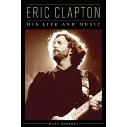 Eric Clapton, His Life and Music by Marc Roberty | 9781617130540 | Booktopia Biografie, wspomnienia