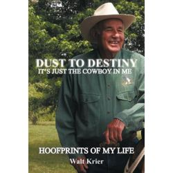 Dust to Destiny It's Just the Cowboy in Me, Hoofprints of My Life by Walt Krier | 9781463425883 | Booktopia