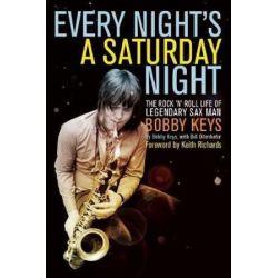 Every Night's a Saturday Night, The Rock 'n' Roll Life of Legendary Sax Man Bobby Keys by Bobby Keys | 9781619021068 | Booktopia Biografie, wspomnienia