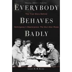 Everybody Behaves Badly, The True Story Behind Hemingway's Masterpiece the Sun Also Rises by Lesley M M Blume | 9780544944435 | Booktopia Pozostałe