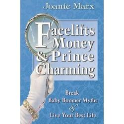 Facelifts, Money & Prince Charming, Break Baby Boomer Myths & Live Your Best Life by Joanie Marx | 9781507765685 | Booktopia Biografie, wspomnienia