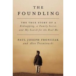 Foundling, The True Story of a Kidnapping, a Family Secret, and My Search for the Real Me by Paul J Fronczak | 9781501142123 | Booktopia
