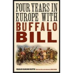Four Years in Europe with Buffalo Bill, The Papers of William F. Buffalo Bill Cody by Charles Eldridge Griffin | 9780803234239 | Booktopia Biografie, wspomnienia