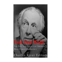 Frank Lloyd Wright, The Life and Buildings of America's Most Famous Architect by Charles River Editors | 9781532773853 | Booktopia Biografie, wspomnienia