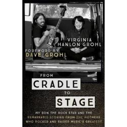 From Cradle to Stage, Stories from the Mothers Who Rocked and Raised Rock Stars by Virginia Hanlon Grohl | 9781473639584 | Booktopia Biografie, wspomnienia