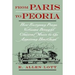 From Paris to Peoria, How European Piano Virtuosos Brought Classical Music to the American Heartland by R. Allen Lott | 9780195148831 | Booktopia Biografie, wspomnienia