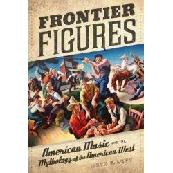 Frontier Figures, American Music and the Mythology of the American West by Beth E. Levy | 9780520267763 | Booktopia Biografie, wspomnienia