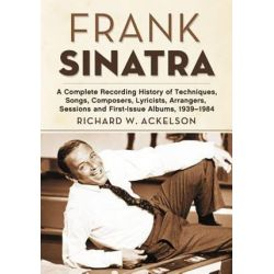 Frank Sinatra, A Complete Recording History of Techniques, Songs, Composers, Lyricists, Arrangers, Sessions and First-Issue Albums, 1939-1984 by Richard W. Ackelson | 9780786467013 | Bookt Pozostałe