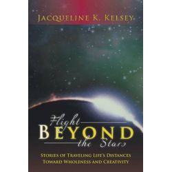 Flight Beyond the Stars, Stories of Traveling Life's Distances Toward Wholeness and Creativity by Jacqueline K. Kelsey | 9781481753265 | Booktopia Pozostałe