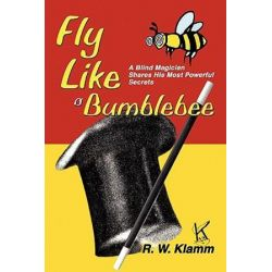 Fly Like a Bumblebee, A Blind Magician Shares His Most Powerful Secrets by R. W. Klamm | 9780595302086 | Booktopia Biografie, wspomnienia