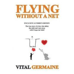 Flying Without a Net, The True Story of a Boy Who Defies the Odds and Runs Away with Cirque Du Soleil. Exclusive Author's Edition by MR Vital Germaine | 9781537746586 | Booktopia Pozostałe