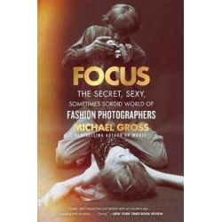 Focus, The Secret, Sexy, Sometimes Sordid World of Fashion Photographers by Michael Gross | 9781476763477 | Booktopia Biografie, wspomnienia