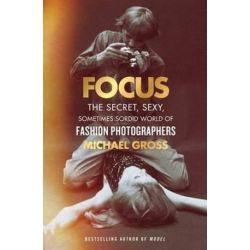 Focus, The Secret, Sexy, Sometimes Sordid World of Fashion Photographers by Michael Gross | 9781476763460 | Booktopia