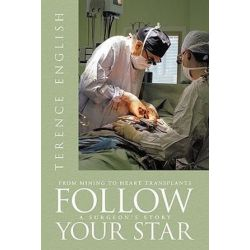 Follow Your Star, From Mining to Heart Transplants - A Surgeon's Story by Terence English | 9781456771317 | Booktopia Pozostałe