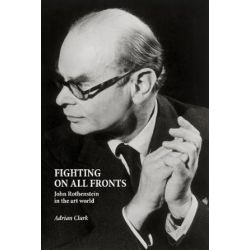 Fighting on All Fronts, John Rothenstein in the Art World by Adrian Clark | 9781910787823 | Booktopia Pozostałe