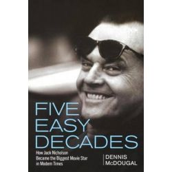 Five Easy Decades, How Jack Nicholson Became the Biggest Movie Star in Modern Times by Dennis McDougal | 9781620456583 | Booktopia