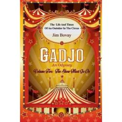 Gadjo an Odyssey, Volume Five, the Show Must Go on, The Life and Times of an Outsider in the Circus by Jim Bovay | 9780991254606 | Booktopia Biografie, wspomnienia
