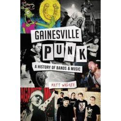 Gainesville Punk, A History of Bands & Music by Matt Walker | 9781626197671 | Booktopia Biografie, wspomnienia