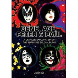 Gene, Ace, Peter & Paul, A Detailed Exploration of the 1978 Kiss Solo Albums by Julian Gill | 9780982253762 | Booktopia Biografie, wspomnienia