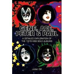 Gene, Ace, Peter & Paul, A Detailed Exploration of the 1978 Kiss Solo Albums by Julian Gill | 9780997765809 | Booktopia Biografie, wspomnienia