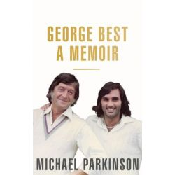 George Best: A Memoir, A unique biography of football icon, George Best by Michael Parkinson | 9781473675759 | Booktopia