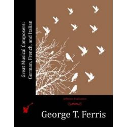 Great Musical Composers, German, French, and Italian by George T Ferris | 9781530964642 | Booktopia Biografie, wspomnienia