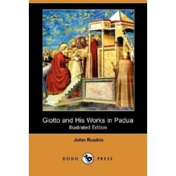 Giotto and His Works in Padua (Illustrated Edition) (Dodo Press) by John Ruskin | 9781406563641 | Booktopia Pozostałe