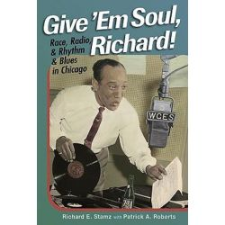 Give 'Em Soul, Richard!, Race, Radio, and Rhythm and Blues in Chicago by Richard E. Stamz | 9780252076862 | Booktopia Biografie, wspomnienia