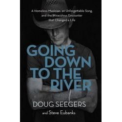 Going Down To The River, A Homeless Musician, An Unforgettable Song, AndThe Miraculous Encounter That Changed A Life by Doug Seegers | 9780718095673 | Booktopia Biografie, wspomnienia