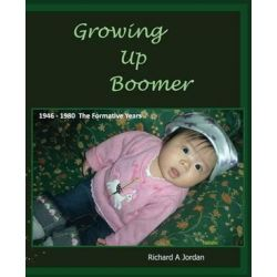 Growing Up Boomer, 1946 - 1980 the Formative Years by Richard a Jordan   9781499107241   Booktopia Biografie, wspomnienia