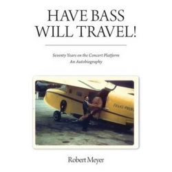 Have Bass, Will Travel!, Seventy Years on the Concert Platform, an Autobiography by Robert Meyer | 9781988186528 | Booktopia Pozostałe