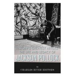 History's Greatest Artists, The Life and Legacy of Jackson Pollock by Charles River Editors   9781516890224   Booktopia Biografie, wspomnienia