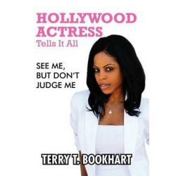 Hollywood Actress Tells It All, See Me, But Don't Judge Me by Terry T Bookhart | 9781479703500 | Booktopia Pozostałe