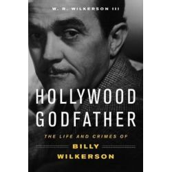 Hollywood Godfather, The Life and Crimes of Billy Wilkerson by W R Wilkerson | 9781613736609 | Booktopia