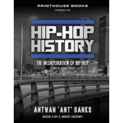 Hip-Hop History (Book 3 of 3), The Incorporation of Hip-Hop: Circa 2000 -2010 by Antwan 'Ant' Bank$ | 9781532363719 | Booktopia